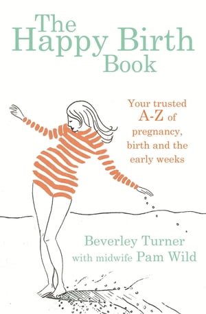 The Happy Birth Book Your trusted A-Z of pregnancy,  birth and the early weeks