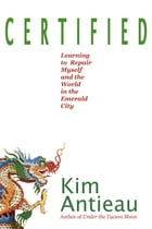 Certified: Learning to Repair Myself and the World in the Emerald City by Kim Antieau