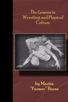 """The Lessons in Wrestling and Physical Culture: Grappling, Wrestling, Submission!! by Martin """"Farmer"""" Burns"""