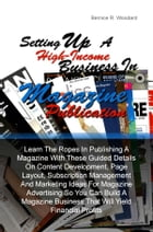 Setting Up A High-Income Business in Magazine Publication: Learn The Ropes In Publishing A Magazine With These Guided Details On Content Development,  by Bernice R. Woodard