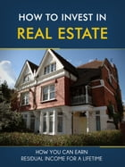 How to Invest in Real Estate: How You Can Earn Residual Income For A Lifetime by Charlie Winters