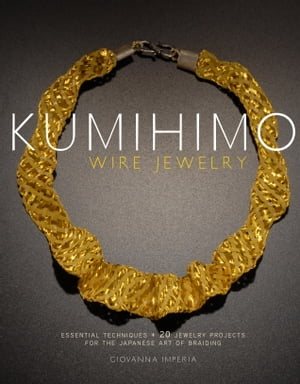 Kumihimo Wire Jewelry Essential Techniques and 20 Jewelry Projects for the Japanese Art of Braiding