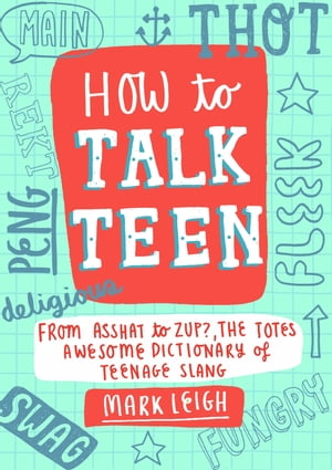 How to Talk Teen From Asshat to Zup,  the Totes Awesome Dictionary of Teenage Slang