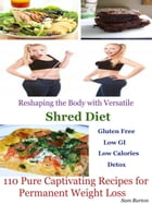 Reshaping the Body with Versatile Shred Diet: 110 Pure Captivating Recipes for Permanent Weight Loss Gluten Free Low GI Low Calories Detox by Sam Burton