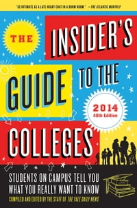 The Insider's Guide to the Colleges, 2014: Students on Campus Tell You What You Really Want to Know…