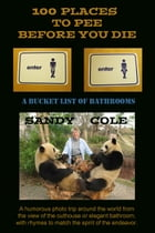 100 Places to Pee Before You Die: A Bucket List of Bathrooms by Sandy Cole