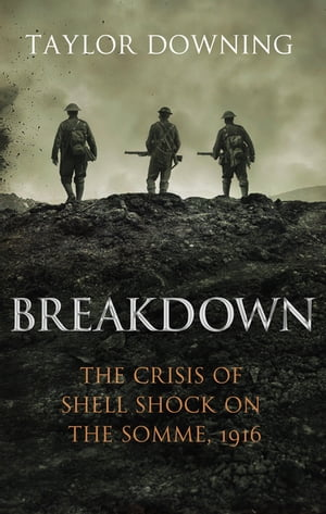 Breakdown The Crisis of Shell Shock on the Somme