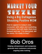 Market Your Sizzle Using a Big Outrageous Shocking Positive Wow by Bob Oros