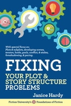 Fixing Your Plot & Story Structure Problems: Foundations of Fiction by Janice Hardy
