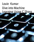 Dive into Machine Learning Using C Sharp by Louie Kumar