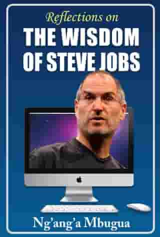 Reflections on the Wisdom of Steve Jobs: Inspiring business, leadership and life lessons from the man who changed the world by Ng'ang'a Mbugua