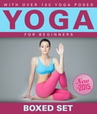 Yoga for Beginners With Over 100 Yoga Poses (Boxed Set): Helps with Weight Loss, Meditation, Mindfulness and Chakras by Speedy Publishing