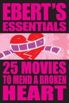 25 Movies to Mend a Broken Heart: Ebert's Essentials by Roger Ebert