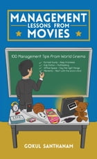 Management Lessons from Movies: 100 Management Tips from World Cinema by Gokul Santhanam