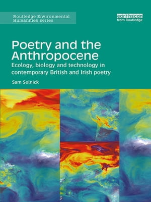Poetry and the Anthropocene Ecology,  biology and technology in contemporary British and Irish poetry