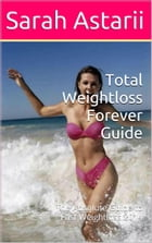 Weight Loss Forever Guide: Complete Guide to Actual Weightloss by Sarah Astarii