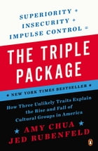 The Triple Package: How Three Unlikely Traits Explain the Rise and Fall of Cultural Groups in America by Amy Chua