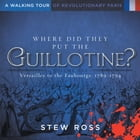 Where Did They Put the Guillotine?-Versailles to the Faubourgs: Volume One by Stew Ross
