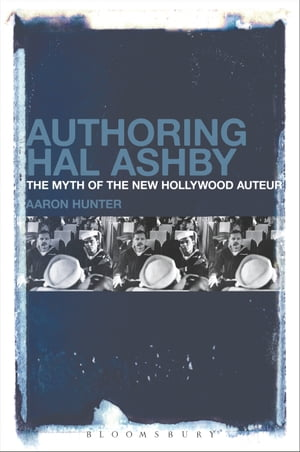 Authoring Hal Ashby The Myth of the New Hollywood Auteur