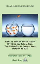 Risk:To Take or Not to Take? Or, Once You Take a Risk, Your Probability of Success Goes from 0% to 50%: SHORT STORY # 24. Nonfiction series #1 - # 60. by Alla P. Gakuba