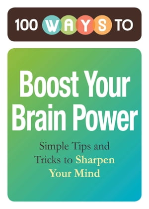 100 Ways to Boost Your Brain Power Simple Tips and Tricks to Sharpen Your Mind