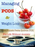 Managing PCOS & Weight Loss: Prevent Polycystic Ovarian Syndrome (PCOS) For Life Without Anxiety by Sharon Portis
