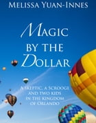 Magic by the Dollar: A Skeptic, a Scrooge, and Two Kids in the Kingdom of Orlando by Melissa Yuan-Innes
