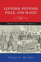 Lotions, Potions, Pills, and Magic: Health Care in Early America by Elaine G. Breslaw