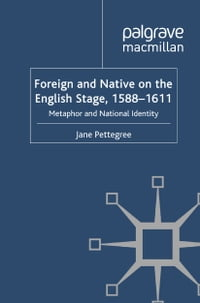Foreign and Native on the English Stage, 1588-1611: Metaphor and National Identity