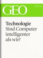 Technologie: Sind Computer intelligenter als wir? (GEO eBook Single) by GEO Magazin