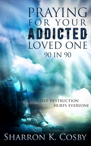 Praying for Your Addicted Loved One: 90 in 90 by Sharron Cosby