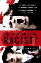 The Freedom to Be Racist?: How the United States and Europe Struggle to Preserve Freedom and Combat Racism by Erik Bleich