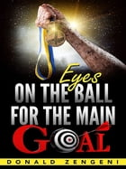 Eyes On the Ball, for the Main Goal by Donald Zengeni