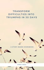 Transform Difficulties into Triumphs in 30 Days. A Story-Based Workbook by Carol Knox