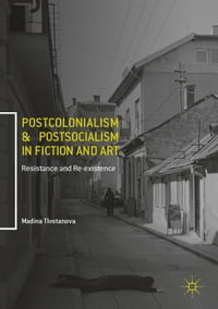 Postcolonialism and Postsocialism in Fiction and Art: Resistance and Re-existence