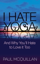 I Hate Yoga: And Why You'll Hate to Love it Too by Paul McQuillan