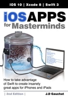 iOS Apps for Masterminds, 2nd Edition: How to take advantage of Swift 3 to create insanely great apps for iPhones and iPads by J.D Gauchat