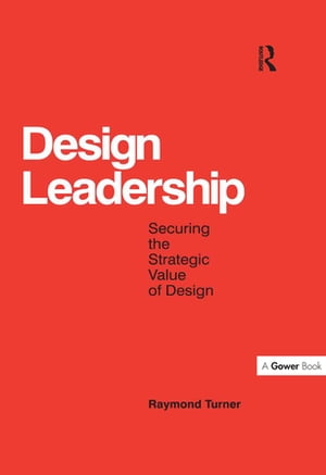 Design Leadership Securing the Strategic Value of Design