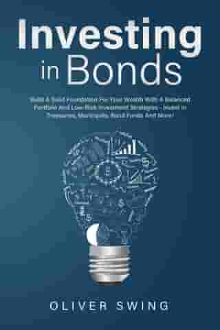 Investing In Bonds: Build A Solid Foundation For Your Wealth With A Balanced Portfolio And Low-Risk Investment Strategies - Invest In Treasuries, Municipals, Bond Funds And More! by Oliver Swing