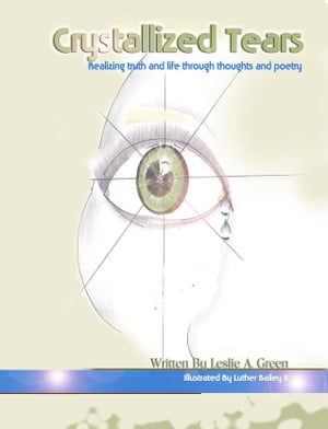 Crystallized Tears: Realizing Truth and Life Through Thoughts and Poetry by Leslie A. Green