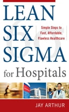 Lean Six Sigma for Hospitals: Simple Steps to Fast, Affordable, and Flawless Healthcare by Arthur, Jay