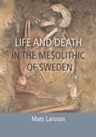 Life and Death in the Mesolithic of Sweden by Mats Larsson