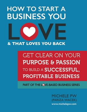 How to Start a Business You Love AND That Loves You Back: Get Clear on Your Purpose & Passion to Build a Successful, Profitable Business
