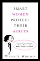 Smart Women Protect Their Assets: Essential Information for Every Woman About Wills, Trusts, and More by Wynne A. Whitman Esq.
