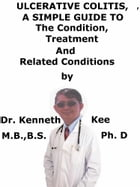 Ulcerative Colitis, A Simple Guide To The Condition, Treatment And Related Conditions by Kenneth Kee