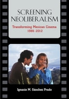 Screening Neoliberalism: Transforming Mexican Cinema, 1988-2012 by Ignacio Sanchez Prado