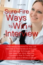 Sure-Fire Ways To Win An Interview: Find Helpful Solutions For Your Job Interview In This Handbook And Learn Job Interview Techniques, J by Corey M. Failla