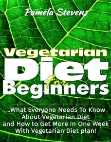 Vegetarian Diet For Beginners: What Everyone Needs To Know About Vegetarian Diet And How To Get…