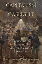 Capitalism by Gaslight: Illuminating the Economy of Nineteenth-Century America by Brian P. Luskey