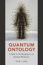 Quantum Ontology: A Guide to the Metaphysics of Quantum Mechanics by Peter J. Lewis